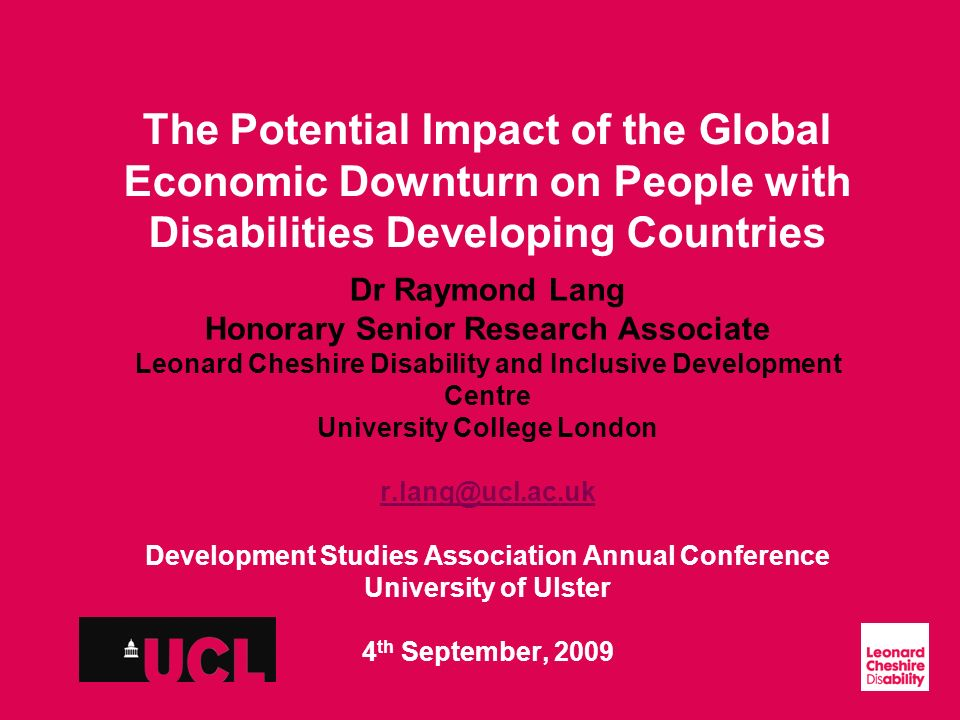 Slide 1 The Potential Impact of the Global Economic Downturn on People with Disabilities Developing Countries Dr Raymond Lang Honorary Senior Research Associate Leonard Cheshire Disability and Inclusive Development Centre University College London r.lang@ucl.ac.uk Development Studies Association Annual Conference University of Ulster 4 th September, 2009