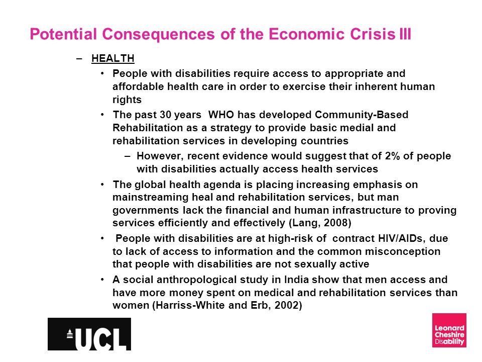 Slide 10 Potential Consequences of the Economic Crisis III –HEALTH People with disabilities require access to appropriate and affordable health care in order to exercise their inherent human rights The past 30 years WHO has developed Community-Based Rehabilitation as a strategy to provide basic medial and rehabilitation services in developing countries –However, recent evidence would suggest that of 2% of people with disabilities actually access health services The global health agenda is placing increasing emphasis on mainstreaming heal and rehabilitation services, but man governments lack the financial and human infrastructure to proving services efficiently and effectively (Lang, 2008) People with disabilities are at high-risk of contract HIV/AIDs, due to lack of access to information and the common misconception that people with disabilities are not sexually active A social anthropological study in India show that men access and have more money spent on medical and rehabilitation services than women (Harriss-White and Erb, 2002)