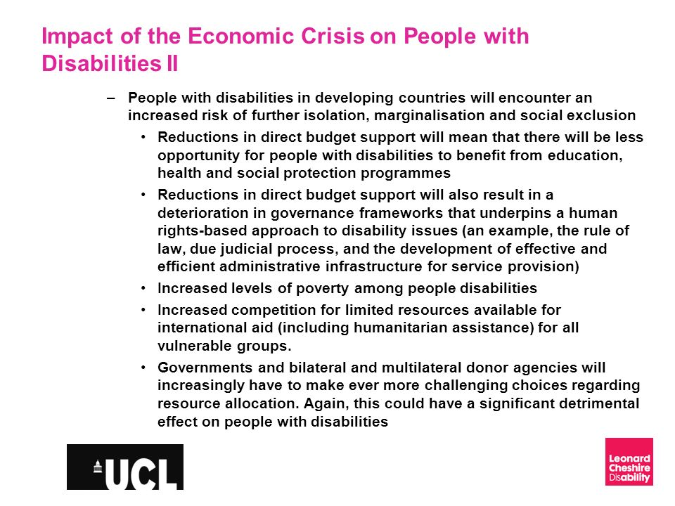 Slide 12 Impact of the Economic Crisis on People with Disabilities II –People with disabilities in developing countries will encounter an increased risk of further isolation, marginalisation and social exclusion Reductions in direct budget support will mean that there will be less opportunity for people with disabilities to benefit from education, health and social protection programmes Reductions in direct budget support will also result in a deterioration in governance frameworks that underpins a human rights-based approach to disability issues (an example, the rule of law, due judicial process, and the development of effective and efficient administrative infrastructure for service provision) Increased levels of poverty among people disabilities Increased competition for limited resources available for international aid (including humanitarian assistance) for all vulnerable groups.