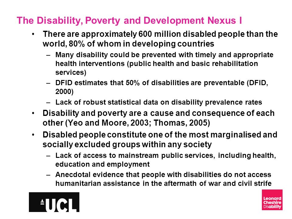 Slide 4 The Disability, Poverty and Development Nexus II UN Convention on the Rights of Persons with Disabilities –Came into force in May, 2008 –First legally-binding treaty is promote and enforce disability rights –Negotiated in strong collaboration with civil society institutions, particularly, disabled peoples organisations Disability and the MDGs –No explicit reference to disability in the MDGs –Therefore, there is a real threat that people with disabilities will continue to be marginalised vis-a-vis future development and modifications to existing international aid modalities