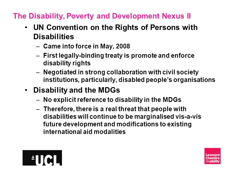 Slide 4 The Disability, Poverty and Development Nexus II UN Convention on the Rights of Persons with Disabilities –Came into force in May, 2008 –First