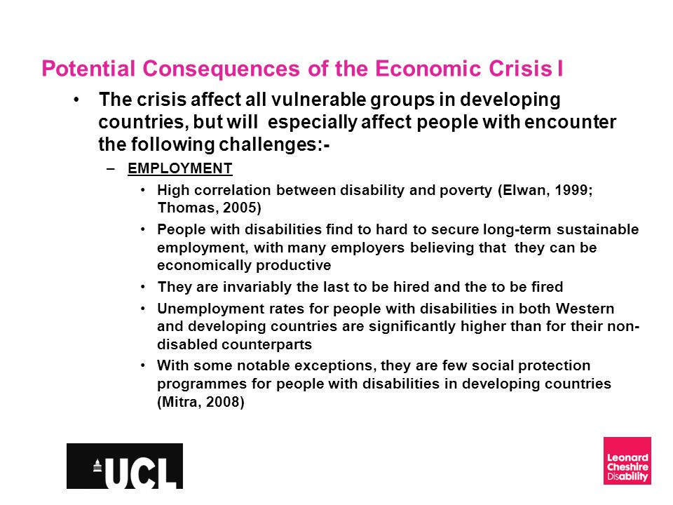 Slide 9 Potential Consequences of the Economic Crisis II EDUCATION UNESCO estimates that 98% of children with disabilities do not complete primary education in developing countries Educational deficits reinforces systemic and entrenched social exclusion, by making it harder for people with disabilities to secure employment In many developing countries, there is a strong gender bias against educating girls with disabilities, in the belief that they can never be economically productive, over and above boys with disabilities This situation is commonplace, notwithstanding high level rhetorical statements by UN agencies promoting inclusive education (for example, the Salamanca declaration 1994 (UNESCO, 1994).