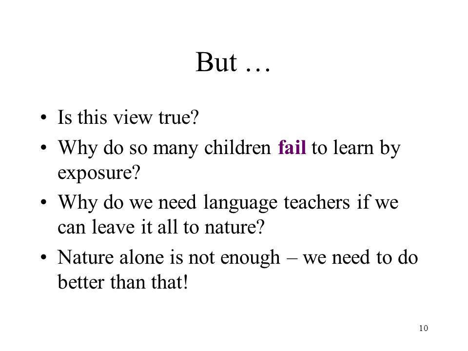 10 But … Is this view true? Why do so many children fail to learn by exposure? Why do we need language teachers if we can leave it all to nature? Natu
