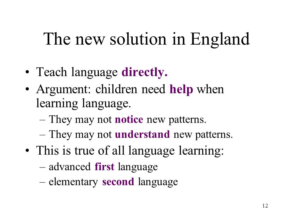 12 The new solution in England Teach language directly. Argument: children need help when learning language. –They may not notice new patterns. –They