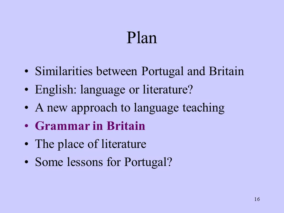 16 Plan Similarities between Portugal and Britain English: language or literature? A new approach to language teaching Grammar in Britain The place of