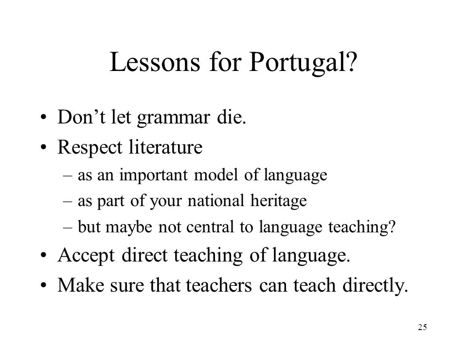 25 Lessons for Portugal? Dont let grammar die. Respect literature –as an important model of language –as part of your national heritage –but maybe not