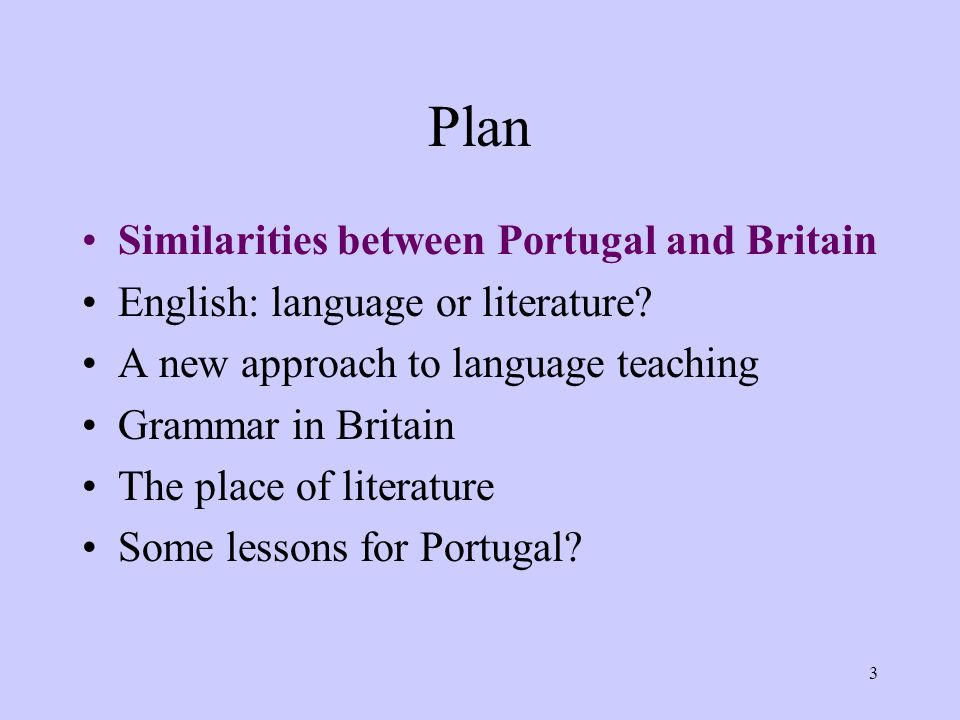 3 Plan Similarities between Portugal and Britain English: language or literature? A new approach to language teaching Grammar in Britain The place of
