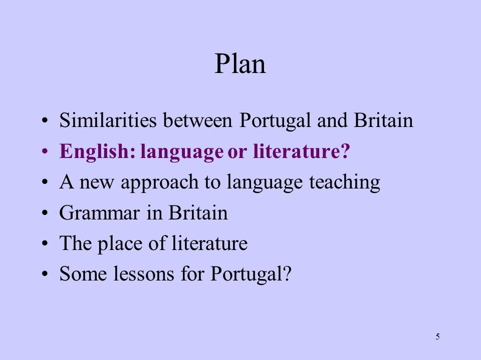 5 Plan Similarities between Portugal and Britain English: language or literature? A new approach to language teaching Grammar in Britain The place of