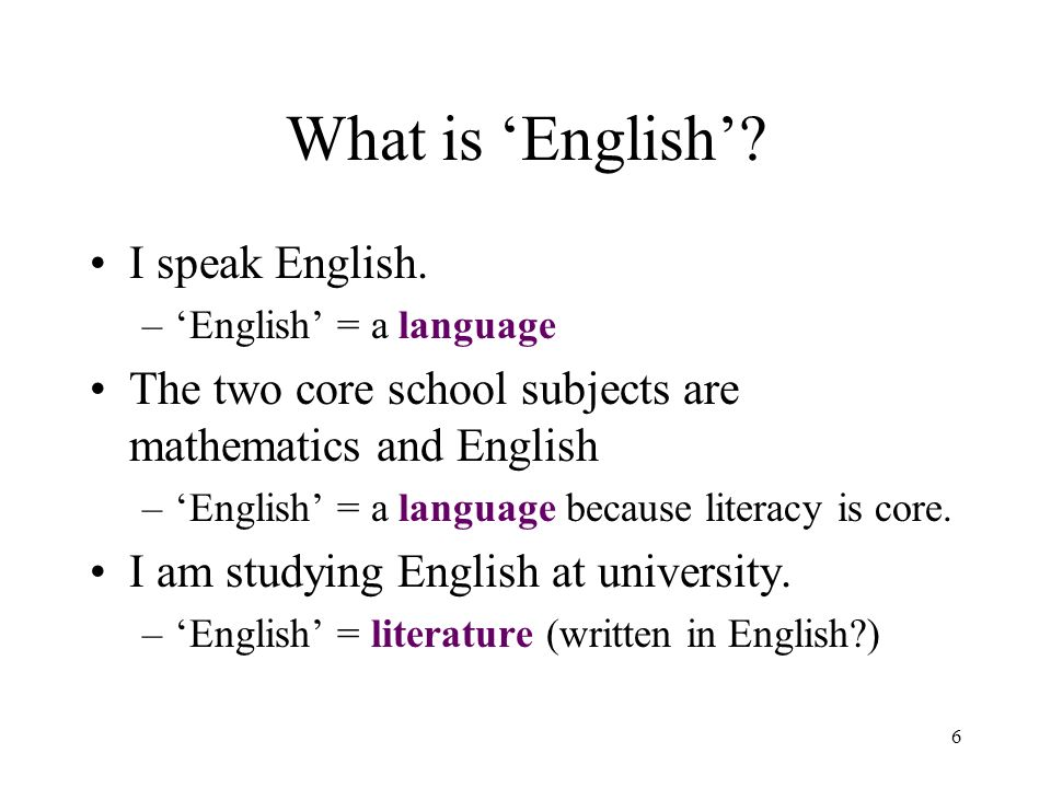 6 What is English? I speak English. –English = a language The two core school subjects are mathematics and English –English = a language because liter