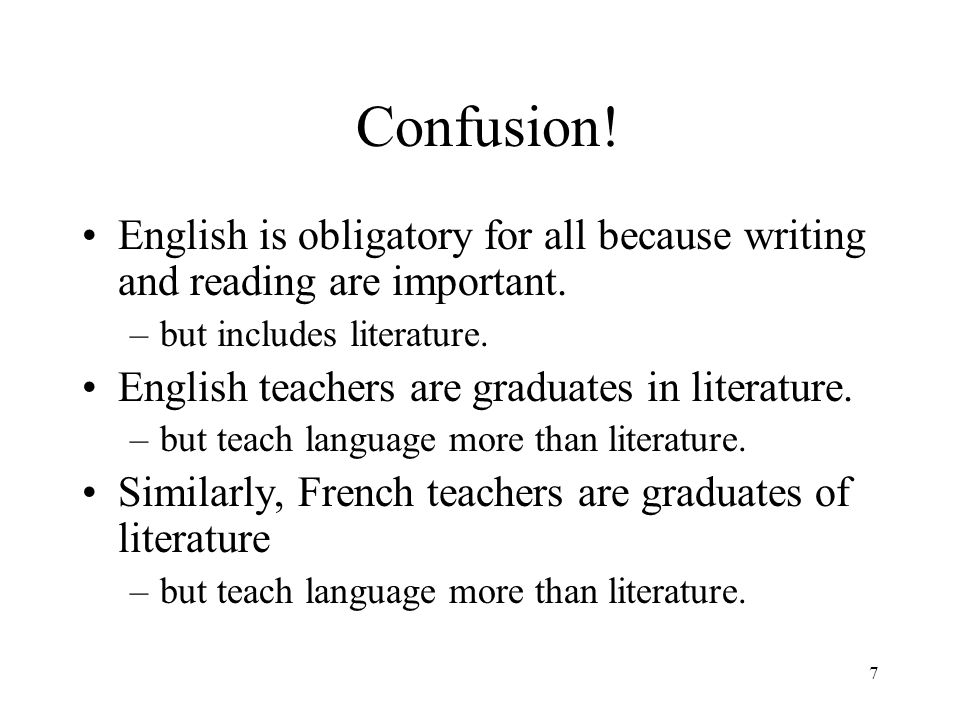 7 Confusion! English is obligatory for all because writing and reading are important. –but includes literature. English teachers are graduates in lite