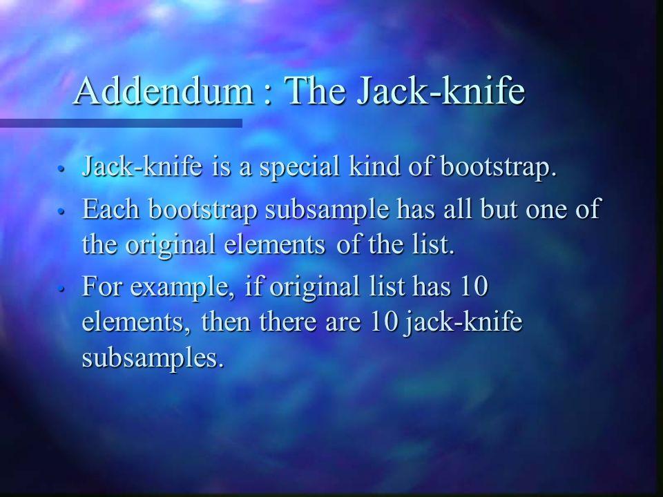 Addendum : The Jack-knife Jack-knife is a special kind of bootstrap.