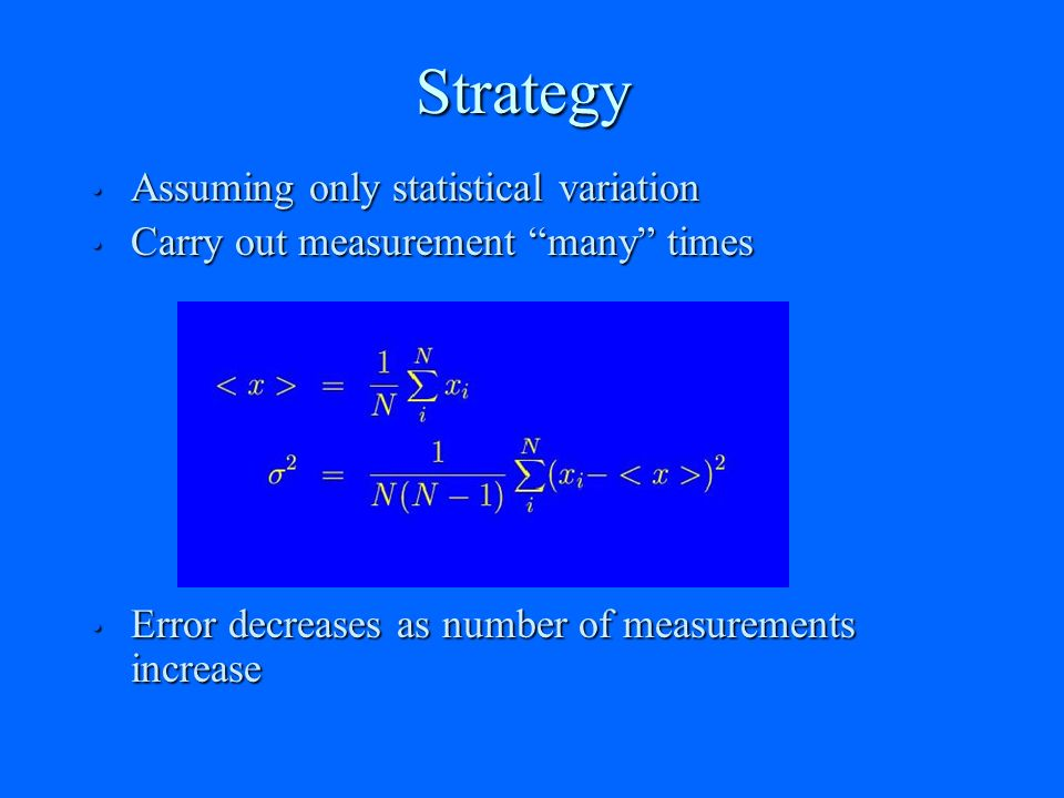 Strategy Assuming only statistical variation Assuming only statistical variation Carry out measurement many times Carry out measurement many times Error decreases as number of measurements increase Error decreases as number of measurements increase