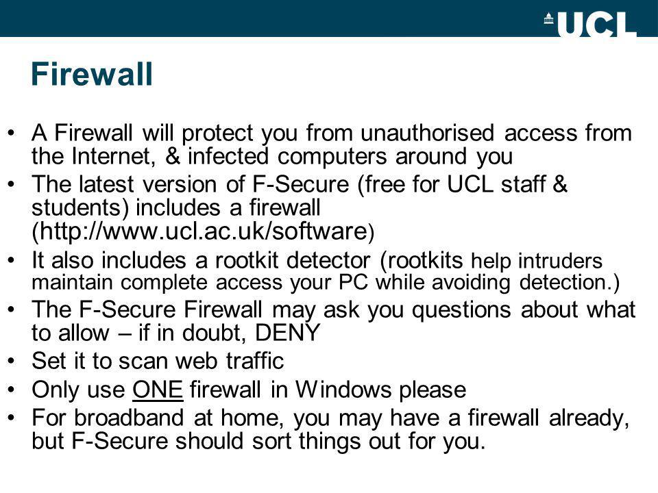Firewall A Firewall will protect you from unauthorised access from the Internet, & infected computers around you The latest version of F-Secure (free for UCL staff & students) includes a firewall ( http://www.ucl.ac.uk/software ) It also includes a rootkit detector (rootkits help intruders maintain complete access your PC while avoiding detection.) The F-Secure Firewall may ask you questions about what to allow – if in doubt, DENY Set it to scan web traffic Only use ONE firewall in Windows please For broadband at home, you may have a firewall already, but F-Secure should sort things out for you.