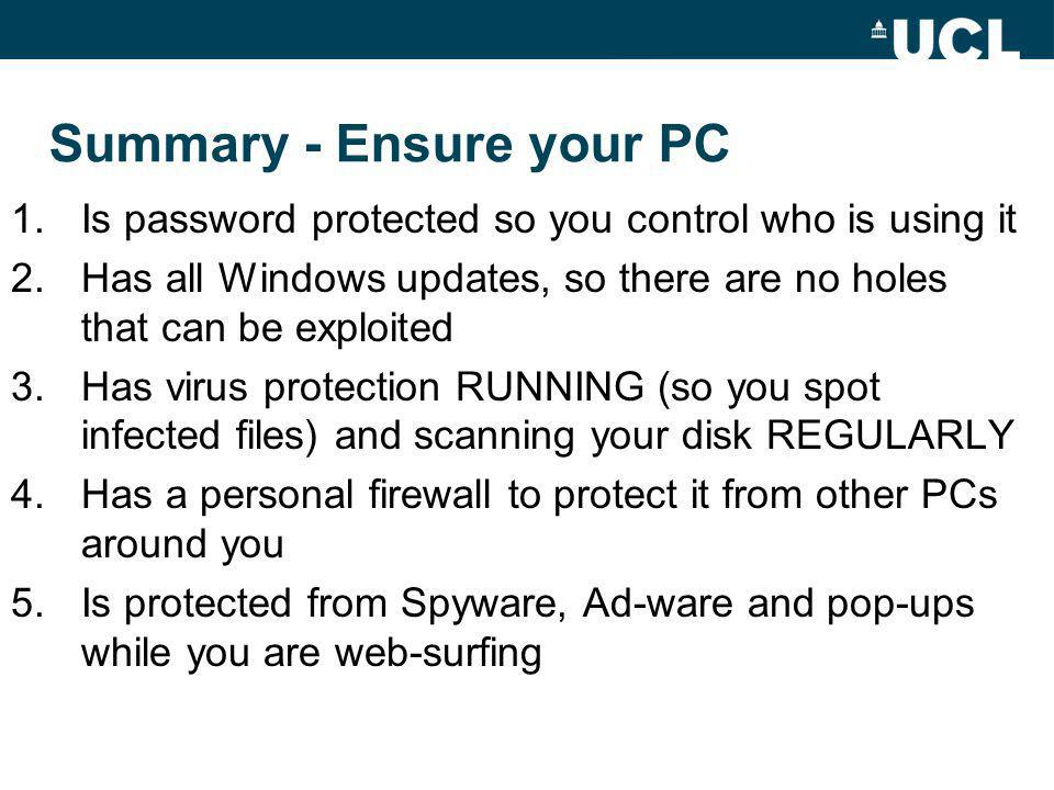 Summary - Ensure your PC 1.Is password protected so you control who is using it 2.Has all Windows updates, so there are no holes that can be exploited 3.Has virus protection RUNNING (so you spot infected files) and scanning your disk REGULARLY 4.Has a personal firewall to protect it from other PCs around you 5.Is protected from Spyware, Ad-ware and pop-ups while you are web-surfing
