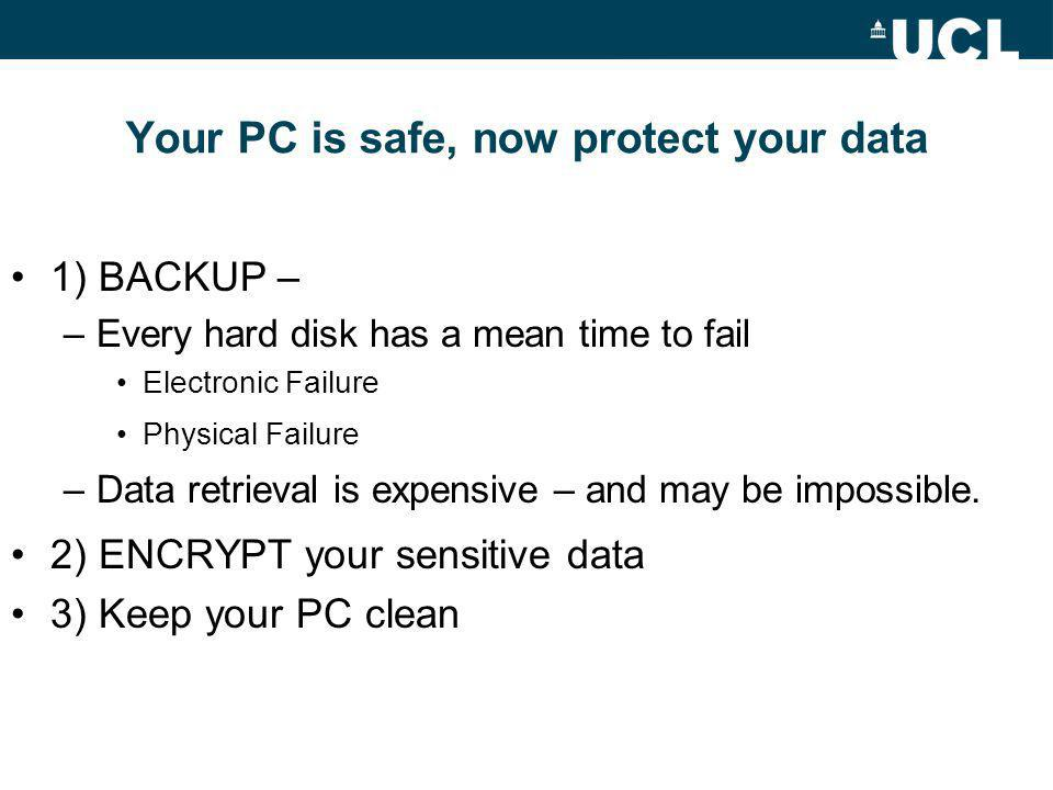 Your PC is safe, now protect your data 1) BACKUP – –Every hard disk has a mean time to fail Electronic Failure Physical Failure –Data retrieval is expensive – and may be impossible.