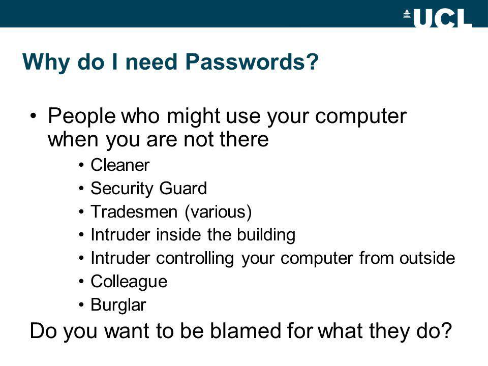 Why do I need Passwords? People who might use your computer when you are not there Cleaner Security Guard Tradesmen (various) Intruder inside the buil