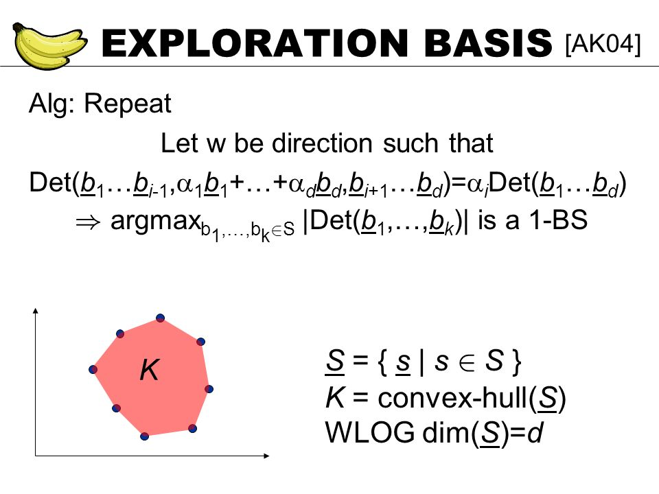 EXPLORATION BASIS Alg: Repeat Let w be direction such that Det(b 1 …b i-1, 1 b 1 +…+ d b d,b i+1 …b d )= i Det(b 1 …b d ) ) argmax b 1,…,b k 2 S |Det(b 1,…,b k )| is a 1-BS [AK04] S = { s | s 2 S } K = convex-hull(S) WLOG dim(S)=d K
