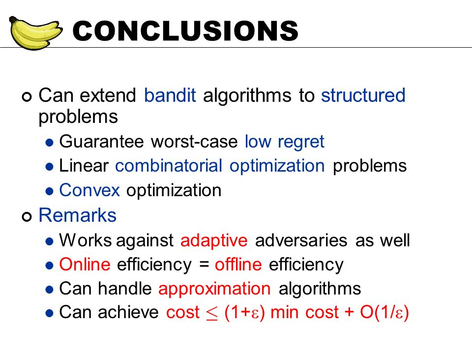 CONCLUSIONS Can extend bandit algorithms to structured problems Guarantee worst-case low regret Linear combinatorial optimization problems Convex opti