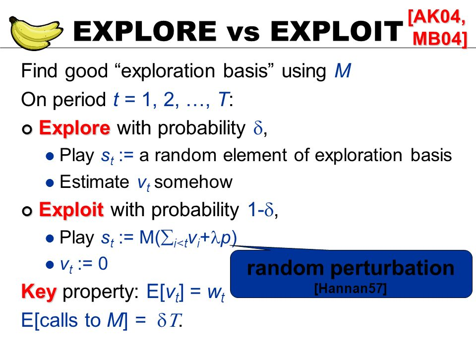 EXPLORE vs EXPLOIT Find good exploration basis using M On period t = 1, 2, …, T: Explore Explore with probability, Play s t := a random element of exp