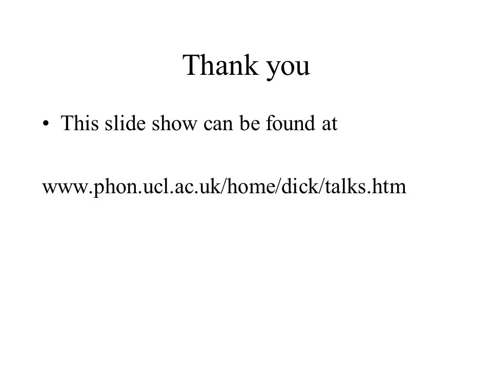 Thank you This slide show can be found at www.phon.ucl.ac.uk/home/dick/talks.htm