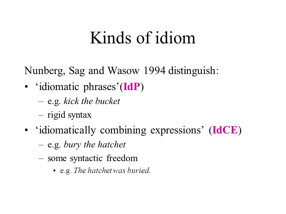 Kinds of idiom Nunberg, Sag and Wasow 1994 distinguish: idiomatic phrases(IdP) –e.g. kick the bucket –rigid syntax idiomatically combining expressions