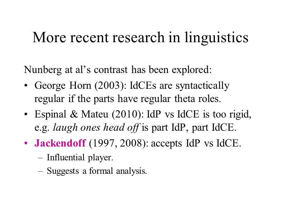 More recent research in linguistics Nunberg at als contrast has been explored: George Horn (2003): IdCEs are syntactically regular if the parts have regular theta roles.