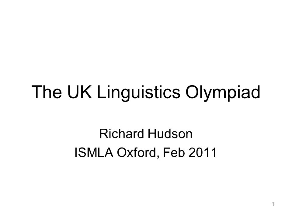 1 The UK Linguistics Olympiad Richard Hudson ISMLA Oxford, Feb 2011