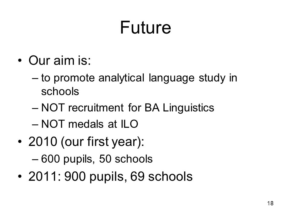 18 Future Our aim is: –to promote analytical language study in schools –NOT recruitment for BA Linguistics –NOT medals at ILO 2010 (our first year): –600 pupils, 50 schools 2011: 900 pupils, 69 schools