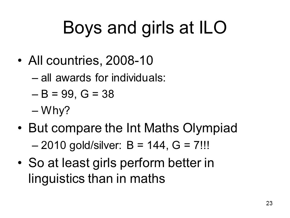 23 Boys and girls at ILO All countries, 2008-10 –all awards for individuals: –B = 99, G = 38 –Why.