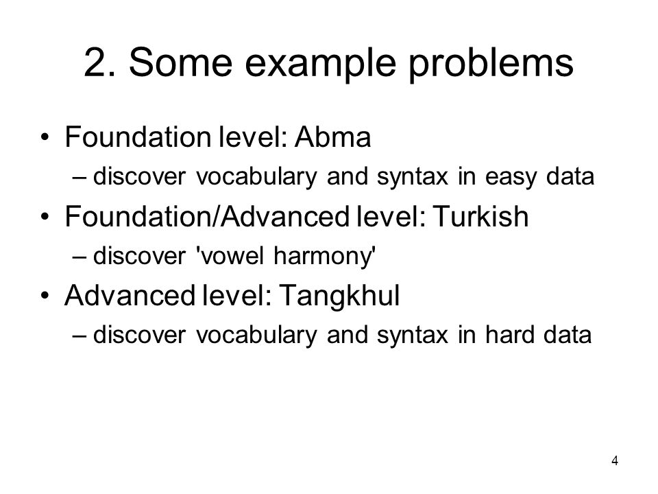 4 2. Some example problems Foundation level: Abma –discover vocabulary and syntax in easy data Foundation/Advanced level: Turkish –discover 'vowel har