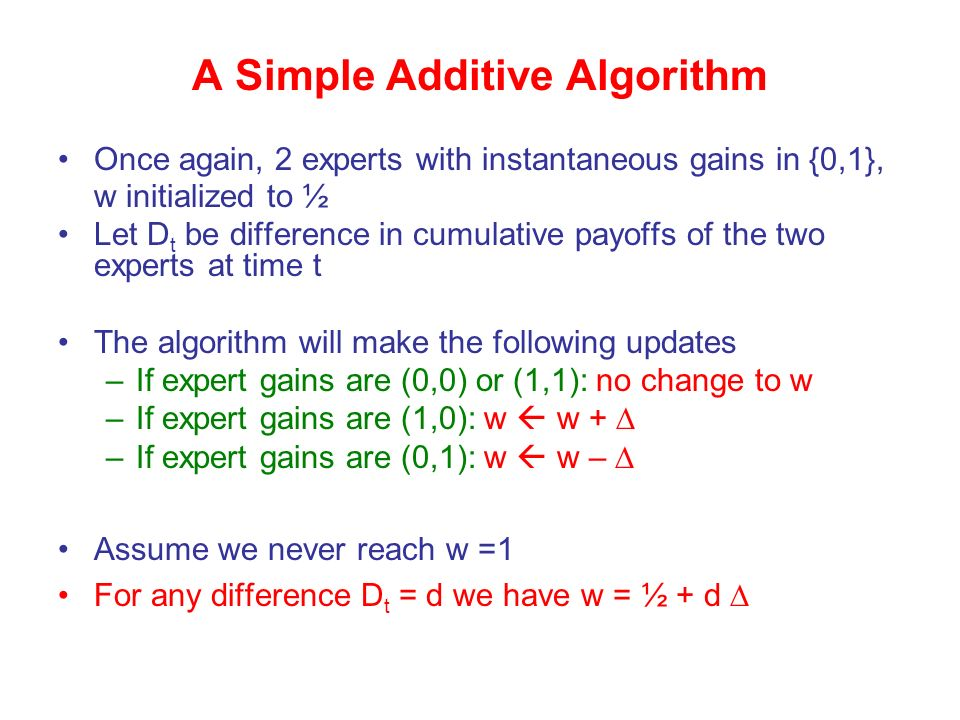 Once again, 2 experts with instantaneous gains in {0,1}, w initialized to ½ Let D t be difference in cumulative payoffs of the two experts at time t The algorithm will make the following updates –If expert gains are (0,0) or (1,1): no change to w –If expert gains are (1,0): w w + –If expert gains are (0,1): w w – Assume we never reach w =1 For any difference D t = d we have w = ½ + d A Simple Additive Algorithm