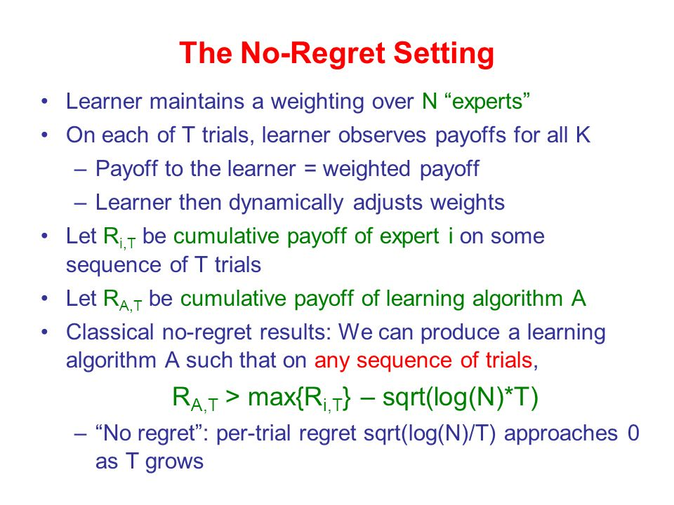 Learner maintains a weighting over N experts On each of T trials, learner observes payoffs for all K –Payoff to the learner = weighted payoff –Learner then dynamically adjusts weights Let R i,T be cumulative payoff of expert i on some sequence of T trials Let R A,T be cumulative payoff of learning algorithm A Classical no-regret results: We can produce a learning algorithm A such that on any sequence of trials, R A,T > max{R i,T } – sqrt(log(N)*T) –No regret: per-trial regret sqrt(log(N)/T) approaches 0 as T grows The No-Regret Setting