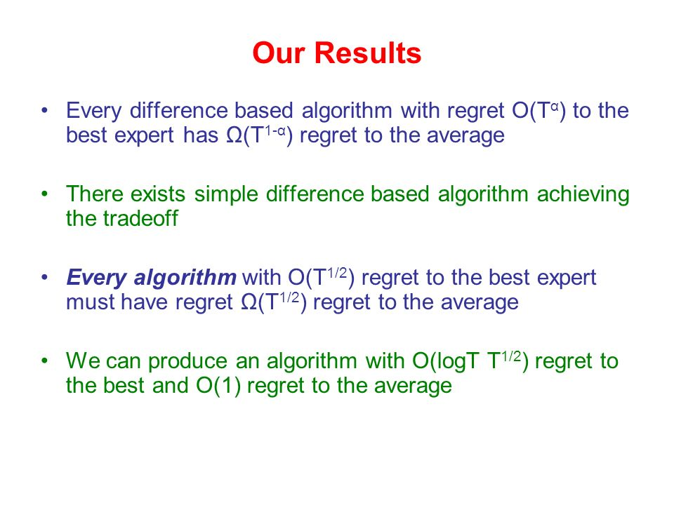Every difference based algorithm with regret O(T α ) to the best expert has Ω(T 1-α ) regret to the average There exists simple difference based algorithm achieving the tradeoff Every algorithm with O(T 1/2 ) regret to the best expert must have regret Ω(T 1/2 ) regret to the average We can produce an algorithm with O(logT T 1/2 ) regret to the best and O(1) regret to the average Our Results