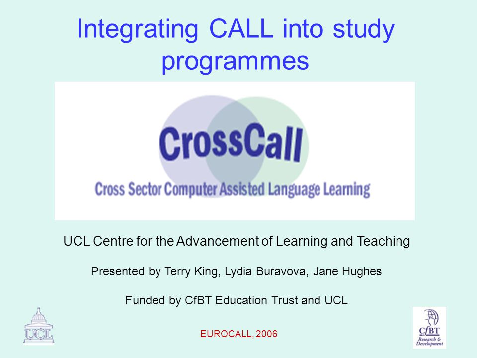 EUROCALL, 2006 The CROSSCALL project Aims to provide real audiences/real language situations for school pupils Links pupils learning languages in three selected schools with UCL students, using WebCT and MP3 players Four languages - German, Spanish, Mandarin, Russian.
