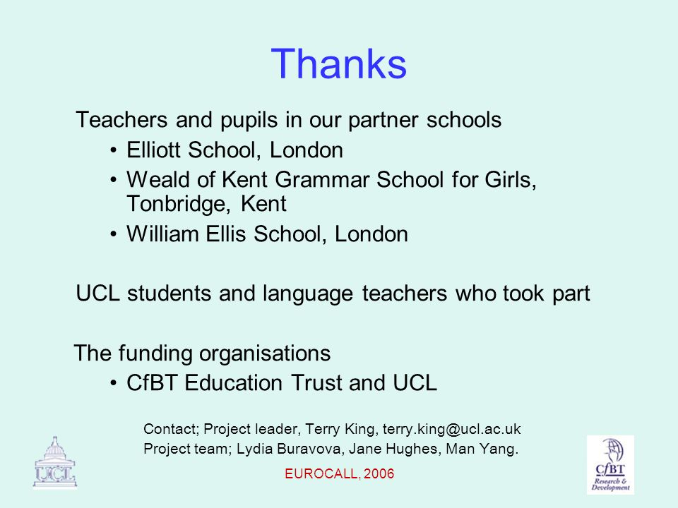 EUROCALL, 2006 Thanks Teachers and pupils in our partner schools Elliott School, London Weald of Kent Grammar School for Girls, Tonbridge, Kent William Ellis School, London UCL students and language teachers who took part The funding organisations CfBT Education Trust and UCL Contact; Project leader, Terry King, terry.king@ucl.ac.uk Project team; Lydia Buravova, Jane Hughes, Man Yang.