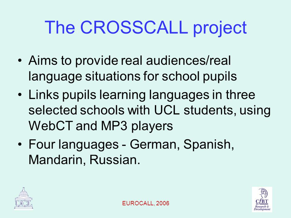 EUROCALL, 2006 The CROSSCALL project Aims to provide real audiences/real language situations for school pupils Links pupils learning languages in thre