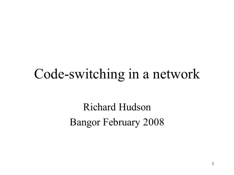 1 Code-switching in a network Richard Hudson Bangor February 2008