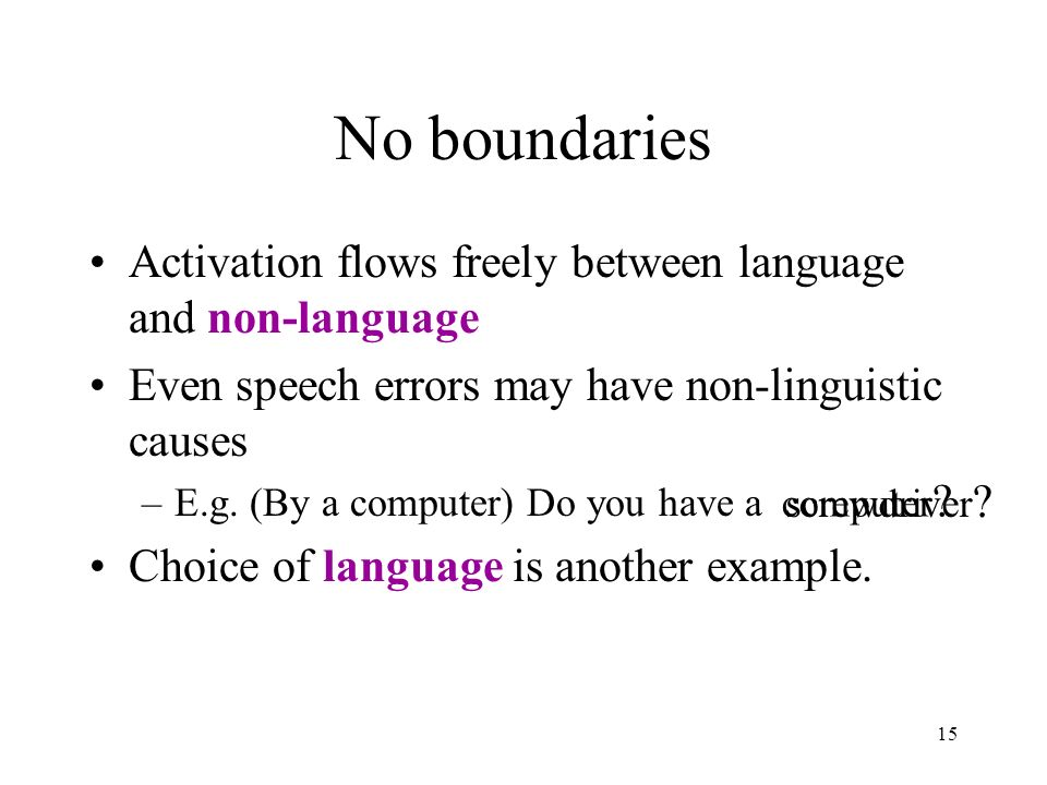15 No boundaries Activation flows freely between language and non-language Even speech errors may have non-linguistic causes –E.g.