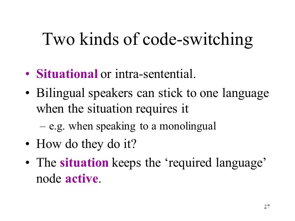 27 Two kinds of code-switching Situational or intra-sentential. Bilingual speakers can stick to one language when the situation requires it –e.g. when