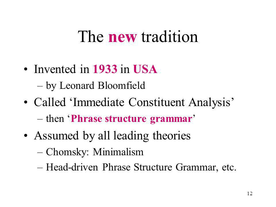 12 The new tradition Invented in 1933 in USA –by Leonard Bloomfield Called Immediate Constituent Analysis –then Phrase structure grammar Assumed by all leading theories –Chomsky: Minimalism –Head-driven Phrase Structure Grammar, etc.