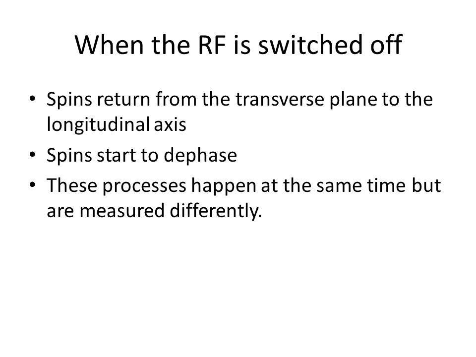 When the RF is switched off Spins return from the transverse plane to the longitudinal axis Spins start to dephase These processes happen at the same