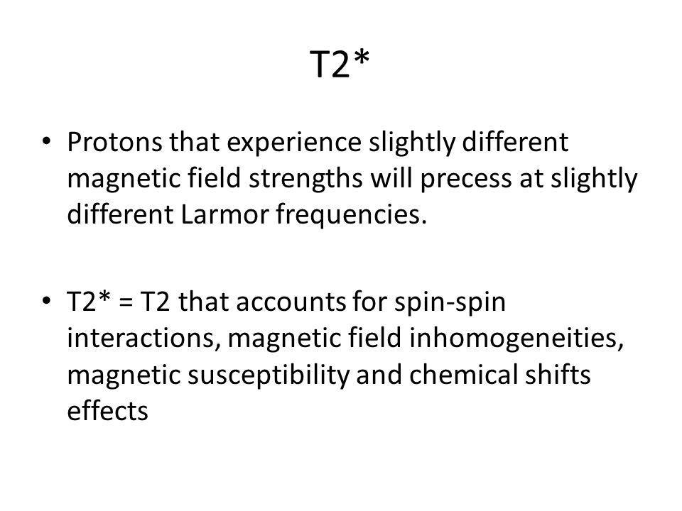 T2* Protons that experience slightly different magnetic field strengths will precess at slightly different Larmor frequencies. T2* = T2 that accounts