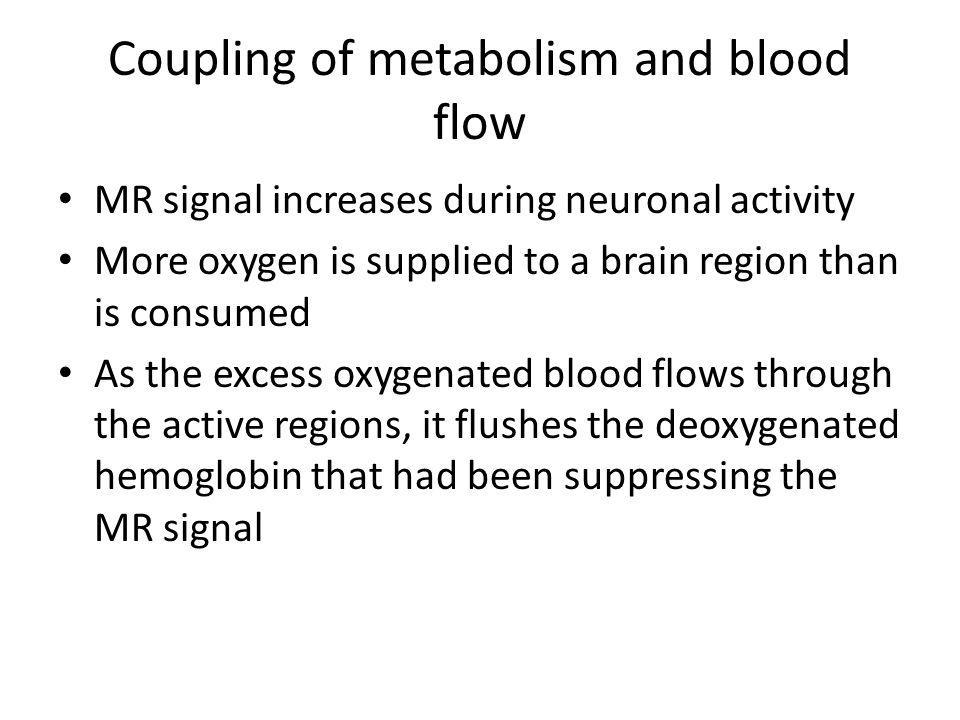 Coupling of metabolism and blood flow MR signal increases during neuronal activity More oxygen is supplied to a brain region than is consumed As the e