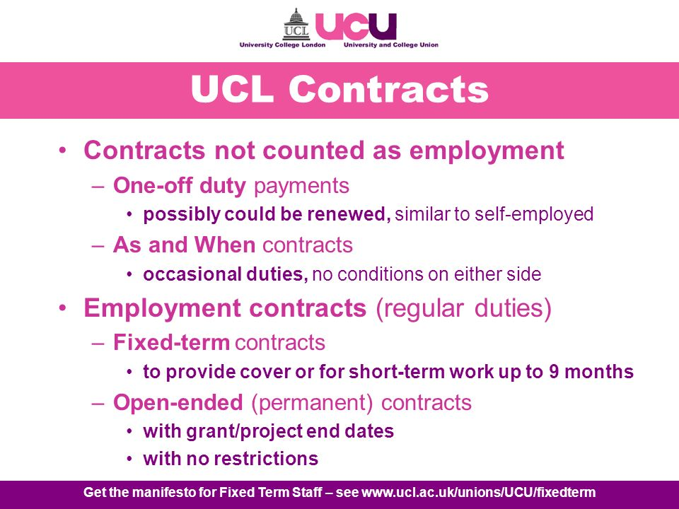 Get the manifesto for Fixed Term Staff – see www.ucl.ac.uk/unions/UCU/fixedterm UCL Contracts Contracts not counted as employment –One-off duty payments possibly could be renewed, similar to self-employed –As and When contracts occasional duties, no conditions on either side Employment contracts (regular duties) –Fixed-term contracts to provide cover or for short-term work up to 9 months –Open-ended (permanent) contracts with grant/project end dates with no restrictions