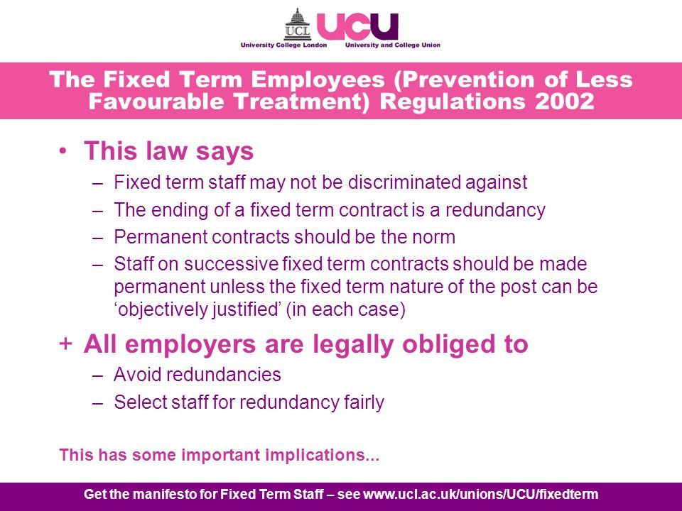 Get the manifesto for Fixed Term Staff – see www.ucl.ac.uk/unions/UCU/fixedterm The Fixed Term Employees (Prevention of Less Favourable Treatment) Regulations 2002 This law says –Fixed term staff may not be discriminated against –The ending of a fixed term contract is a redundancy –Permanent contracts should be the norm –Staff on successive fixed term contracts should be made permanent unless the fixed term nature of the post can be objectively justified (in each case) +All employers are legally obliged to –Avoid redundancies –Select staff for redundancy fairly This has some important implications...
