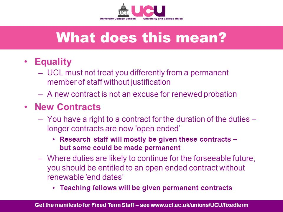 Get the manifesto for Fixed Term Staff – see www.ucl.ac.uk/unions/UCU/fixedterm What does this mean.