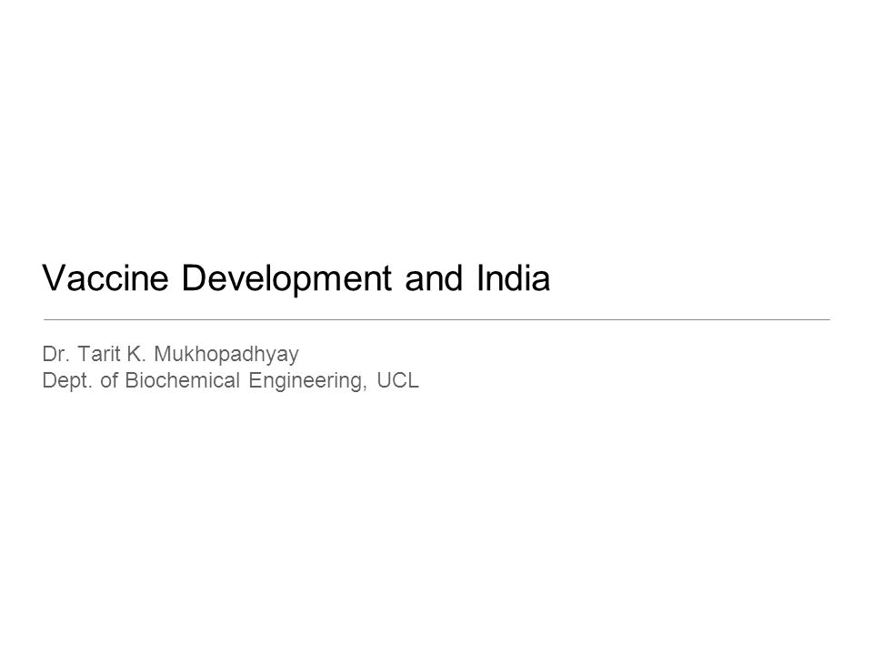 Vaccine Development and India Dr. Tarit K. Mukhopadhyay Dept. of Biochemical Engineering, UCL