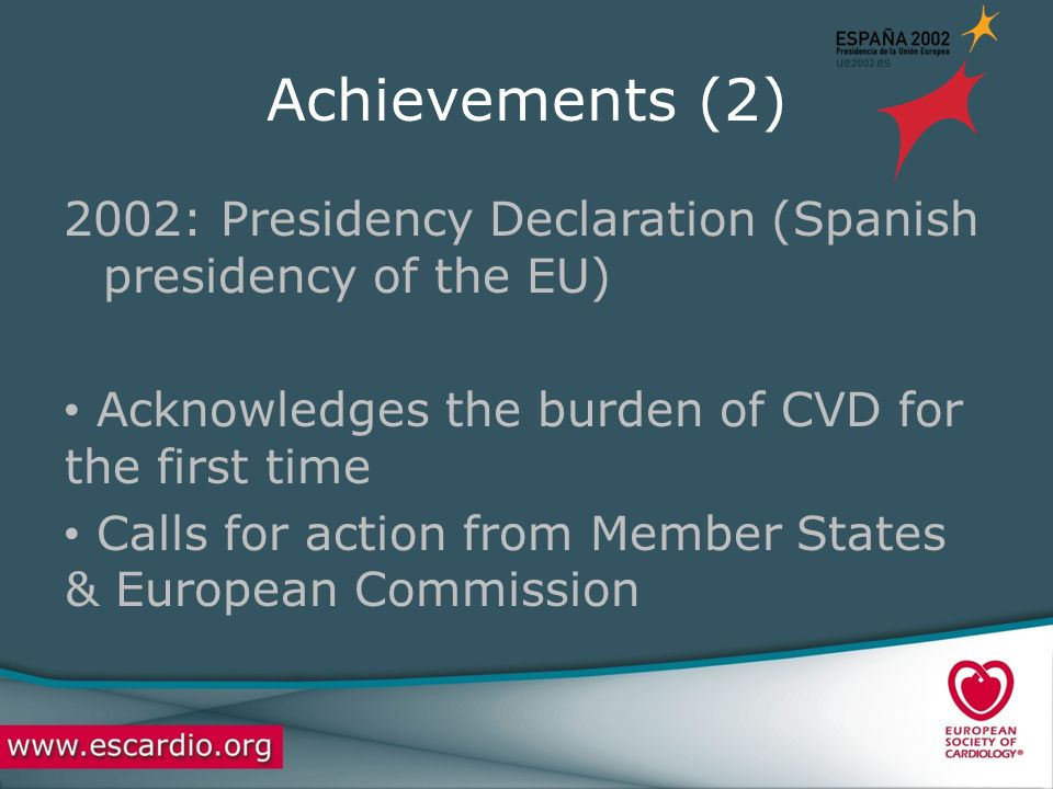 Achievements (2) 2002: Presidency Declaration (Spanish presidency of the EU) Acknowledges the burden of CVD for the first time Calls for action from Member States & European Commission