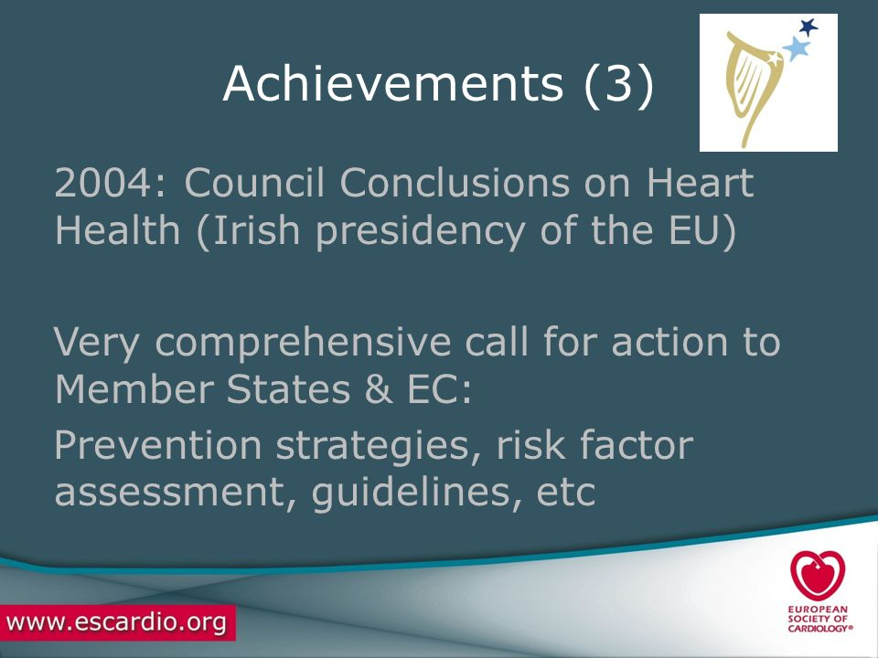 Achievements (3) 2004: Council Conclusions on Heart Health (Irish presidency of the EU) Very comprehensive call for action to Member States & EC: Prevention strategies, risk factor assessment, guidelines, etc