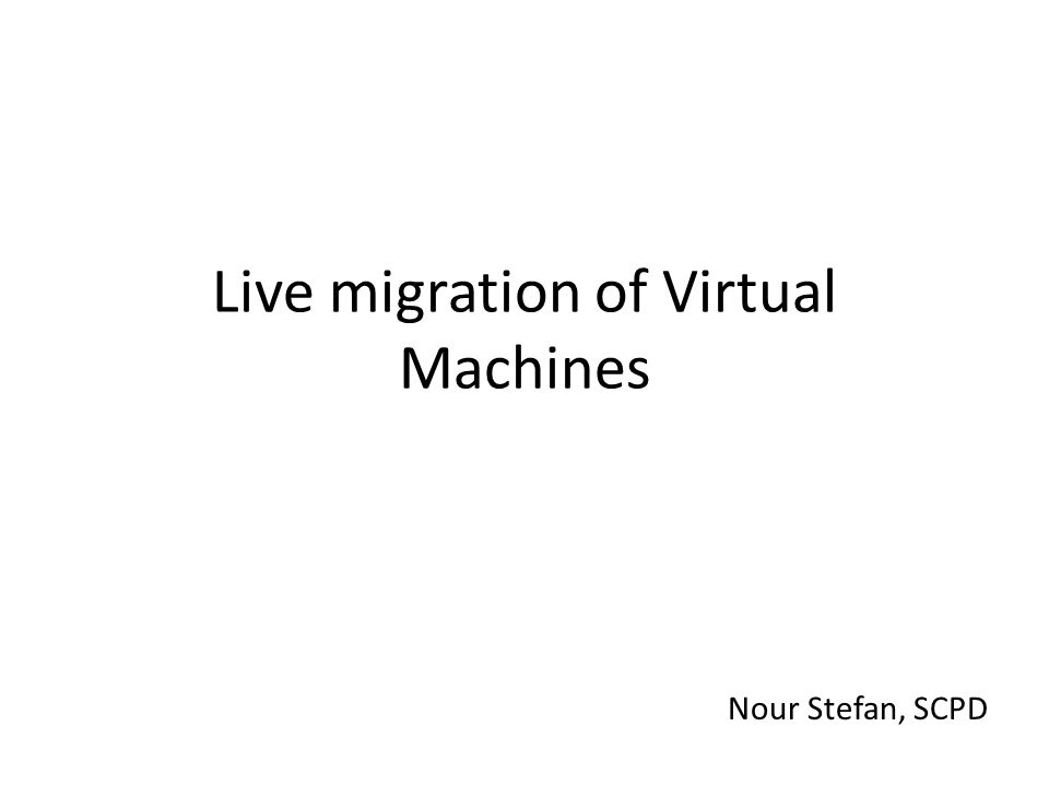 Live migration of Virtual Machines Nour Stefan, SCPD